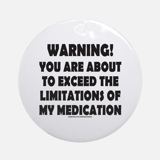 LIMITATIONS OF MY MEDICATION Ornament (Round)