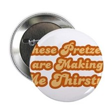"These pretzels are making me thirsty 2.25"" Button"