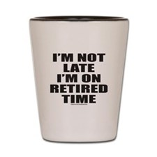 I'M NOT LATE I'M ON RETIRED TIME Shot Glass