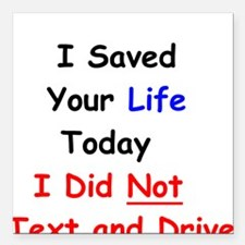 I Saved Your Life Today I Did Not Text and Drive S