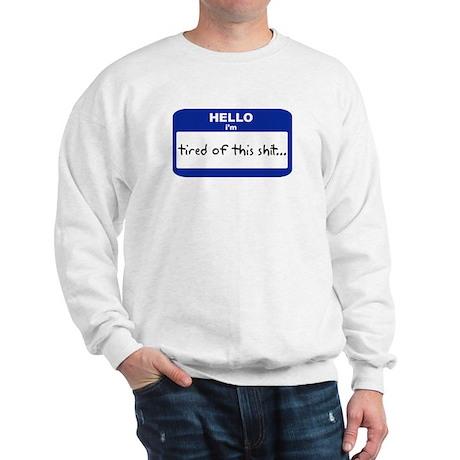 Hello I'm tired of this shit. Sweatshirt