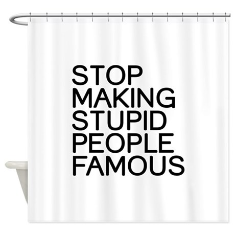 Stop making stupid people famous Shower Curtain
