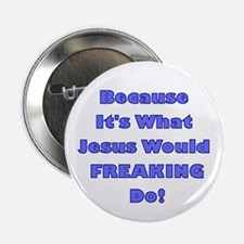 cause its what Jesus would freaking do! Button