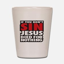 If you dont sin Jesus died for nothing Shot Glass