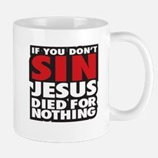 If you dont sin Jesus died for nothing Mug