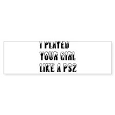 """Played Your Girl"" Bumper Bumper Sticker"