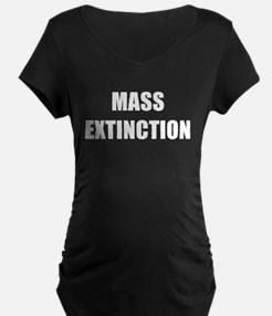 MASS EXTINCTION Maternity T-Shirt