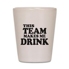 This Team Makes Me Drink Shot Glass