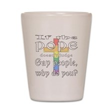 Pope Doesn't Judge Gays 2 Shot Glass