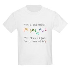 Chemical imbalance - cant snap out of it! T-Shirt