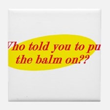 Who Told You To Put The Balm On?? Tile Coaster