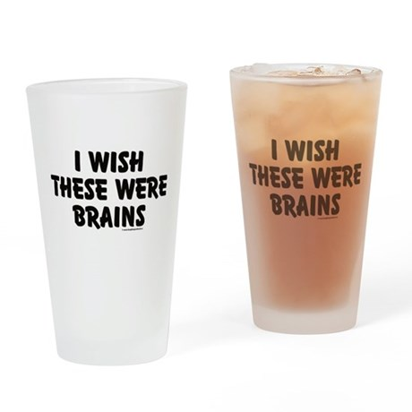 I WISH THESE WERE BRAINS Drinking Glass