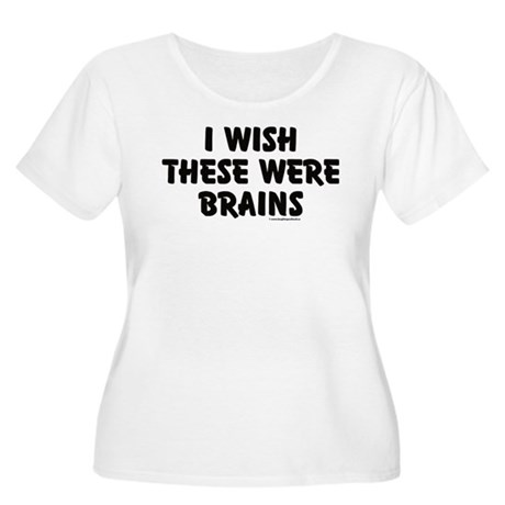 I WISH THESE WERE BRAINS Plus Size T-Shirt