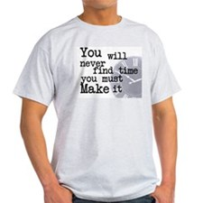 You will never find time you must Make it T-Shirt