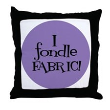 Sew Sassy - I Fondle Fabric! Throw Pillow