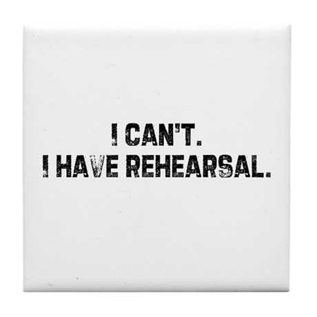 I can't. I have rehearsal. Tile Coaster