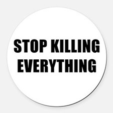 STOP KILLING EVERYTHING - black Round Car Magnet