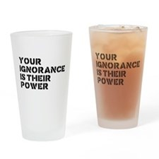 Your Ignorance Is Their Power Drinking Glass