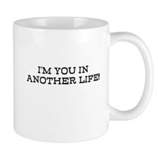 IM YOU IN ANOTHER LIFE! Mug