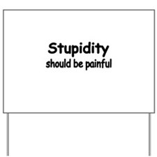 STUPIDITY SHOULD BE PAINFUL Yard Sign