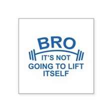 Bro, It's Not Going To Lift Itself Square Sticker