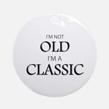 I'm not OLD, I'm CLASSIC Ornament (Round)