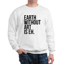 Earth Without Art is Eh. Sweatshirt