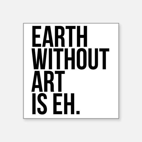 "Earth Without Art is Eh. Square Sticker 3"" x 3"""