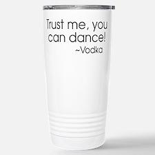 Trust me, you can dance! ~Vodka Travel Mug
