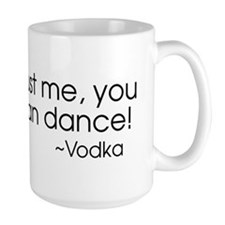 Trust me, you can dance! ~Vodka Mug