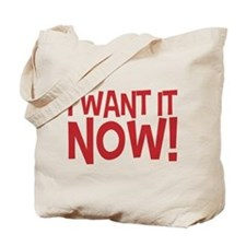 Gimme! I want it now! Right now! No waiting! Tote