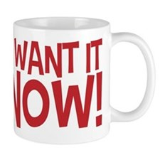 Gimme! I want it now! Right now! No waiting! Mug
