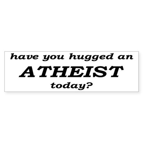 Have You Hugged An Atheist Today Sticker (Bumper)