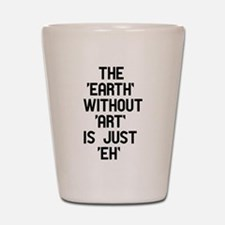 The Earth Without Art Shot Glass