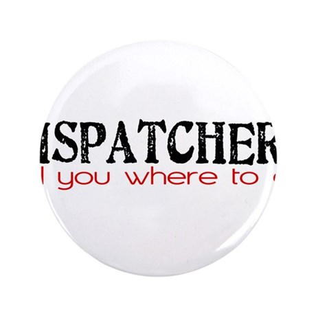 "DISPATCHERS tell you where to go 3.5"" Button"