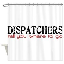 DISPATCHERS tell you where to go Shower Curtain