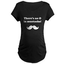 Theres No O In Mustache! Maternity T-Shirt