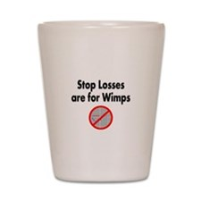 Stop losses are for wimps Shot Glass