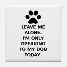 Leave Me Alone Im Only Speaking To My Dog Today Ti