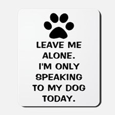 Leave Me Alone Im Only Speaking To My Dog Today Mo