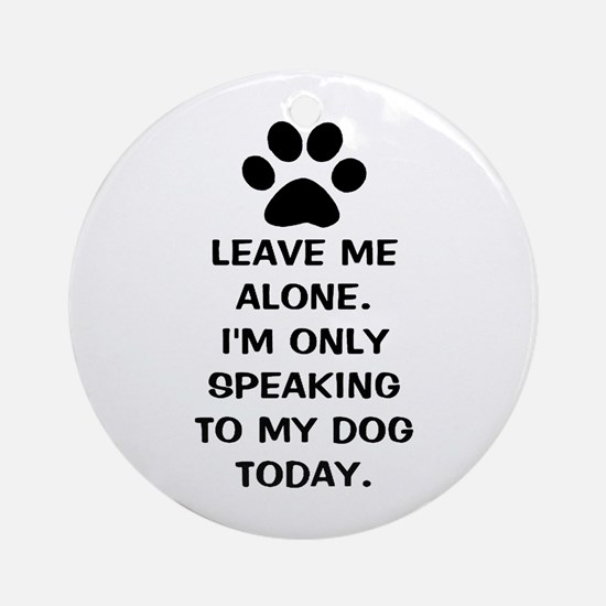 Leave Me Alone Im Only Speaking To My Dog Today Or