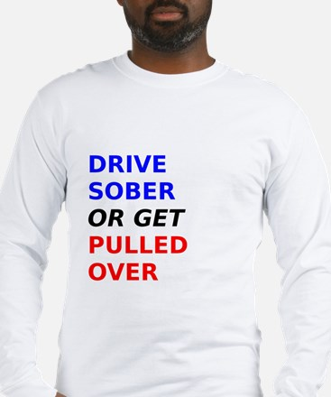 Drive Sober Or Get Pulled Over Long Sleeve T-Shirt