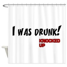 Knocked UP quote - I was Drunk Shower Curtain