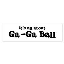 All about Ga-Ga Ball Bumper Bumper Sticker