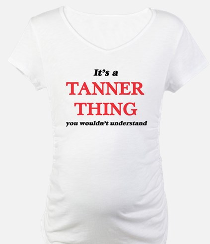 It's a Tanner thing, you wou Shirt