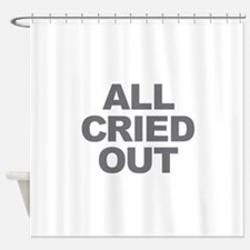 All Cried Out Shower Curtain