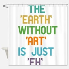 The Earth Without Art Shower Curtain