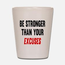 Be Stronger Than Your Excuses Shot Glass