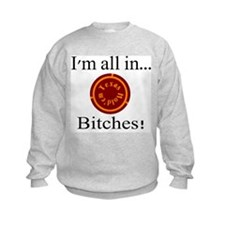 all in...bitches! Sweatshirt