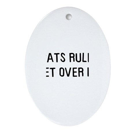 Cats rule, get over it Oval Ornament